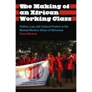 Making of An African Working Class: Politics, Law, and Cultural Protest in the Manual Workers Union of Botswana